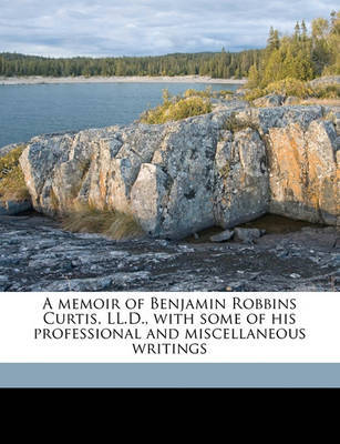 A Memoir of Benjamin Robbins Curtis, LL.D., with Some of His Professional and Miscellaneous Writings by Benjamin Robbins Curtis image