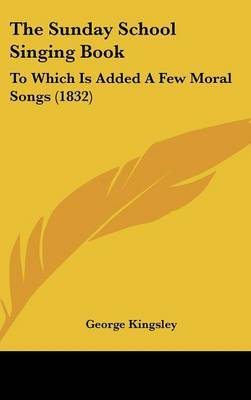 The Sunday School Singing Book: To Which Is Added A Few Moral Songs (1832) by George Kingsley image