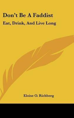 Don't Be a Faddist: Eat, Drink, and Live Long: Common Sense Suggestions for Ordinary Diet and Hygiene (1913) by Eloise O. Richberg
