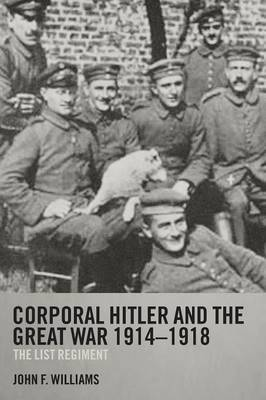 Corporal Hitler and the Great War 1914-1918 by John F Williams