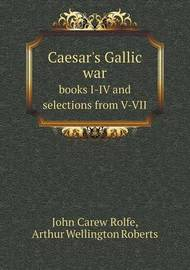 Caesar's Gallic War Books I-IV and Selections from V-VII by John Carew Rolfe