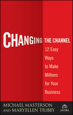 Changing the Channel: 12 Easy Ways to Make Millions for Your Business by Michael Masterson
