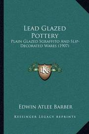 Lead Glazed Pottery: Plain Glazed Sgraffito and Slip-Decorated Wares (1907) by Edwin Atlee Barber