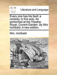 Every One Has His Fault: A Comedy, in Five Acts. as Performed at the Theatre-Royal, Covent-Garden. by Mrs Inchbald. a New Edition. by Elizabeth Inchbald