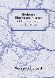 Herbert's Illustrated History of the Civil War in America by George B Herbert