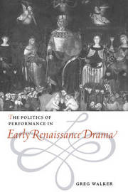The Politics of Performance in Early Renaissance Drama by Greg Walker