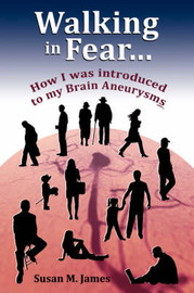 Walking in Fear...How I Was Introduced to My Brain Aneurysms by Susan M. James image