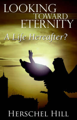Looking Toward Eternity: A Life Hereafter? by Herschel, W Hill