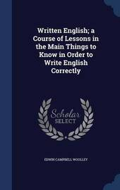 Written English; A Course of Lessons in the Main Things to Know in Order to Write English Correctly by Edwin Campbell Woolley