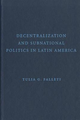 Decentralization and Subnational Politics in Latin America by Tulia G. Falleti