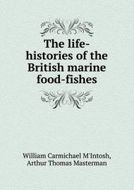 The Life-Histories of the British Marine Food-Fishes by William Carmichael M'Intosh
