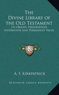 The Divine Library of the Old Testament: Its Origin, Preservation, Inspiration and Permanent Value by A.F. Kirkpatrick