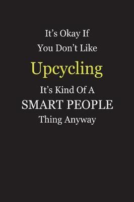 It's Okay If You Don't Like Upcycling It's Kind Of A Smart People Thing Anyway by Unixx Publishing