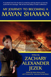 My Journey to Becoming a Mayan Shaman by Zachary Alexander Jezek