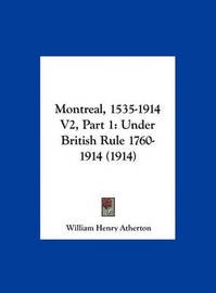 Montreal, 1535-1914 V2, Part 1: Under British Rule 1760-1914 (1914) by William Henry Atherton