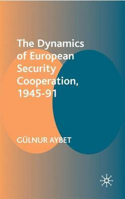 The Dynamics of European Security Cooperation, 1945-91 by Gulnur Aybet