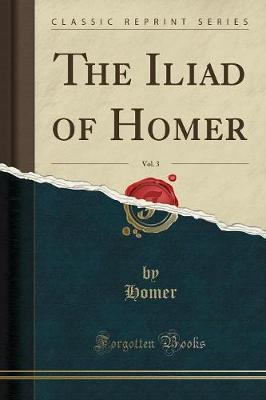 The Iliad of Homer, Vol. 3 (Classic Reprint) by Homer Homer image