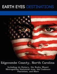 Edgecombe County, North Carolina: Including Its History, the Rocky Mount Metropolitan Statistical Area, the Coolmore Plantation, and More by Fran Sharmen