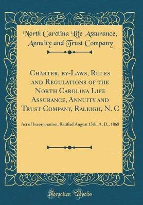 Charter, By-Laws, Rules and Regulations of the North Carolina Life Assurance, Annuity and Trust Company, Raleigh, N. C by North Carolina Life Assurance Company