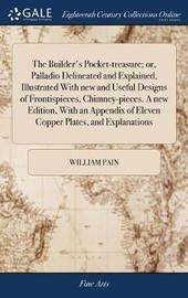 The Builder's Pocket-Treasure; Or, Palladio Delineated and Explained, Illustrated with New and Useful Designs of Frontispieces, Chimney-Pieces. a New Edition, with an Appendix of Eleven Copper Plates, and Explanations by William Pain image