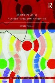 Acting Politics by Alfredo Joignant