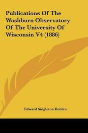 Publications of the Washburn Observatory of the University Opublications of the Washburn Observatory of the University of Wisconsin V4 (1886) F Wisconsin V4 (1886) by Edward Singleton Holden