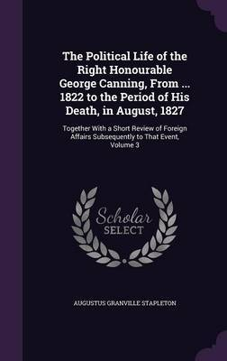 The Political Life of the Right Honourable George Canning, from ... 1822 to the Period of His Death, in August, 1827 by Augustus Granville Stapleton