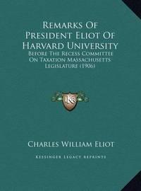 Remarks of President Eliot of Harvard University: Before the Recess Committee on Taxation Massachusetts Legislature (1906) by Charles William Eliot