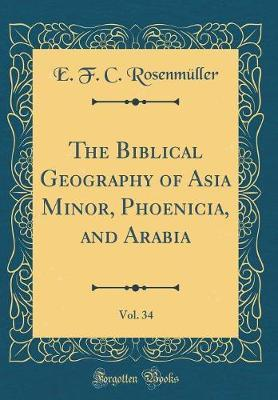 The Biblical Geography of Asia Minor, Phoenicia, and Arabia, Vol. 34 (Classic Reprint) by E F C Rosenmuller