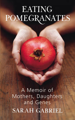 Eating Pomegranates: A Memoir of Mothers, Daughters and Genes by Sarah Gabriel image
