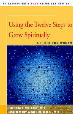 Using the Twelve Steps to Grow Spiritually: A Guide for Women by Patricia F. Wallace