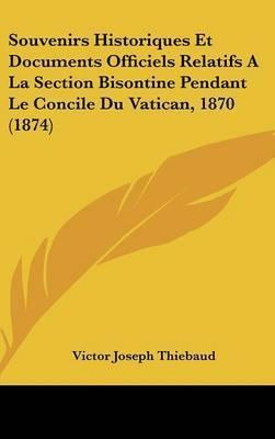 Souvenirs Historiques Et Documents Officiels Relatifs a la Section Bisontine Pendant Le Concile Du Vatican, 1870 (1874) by Victor Joseph Thiebaud