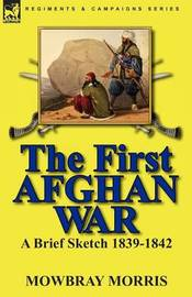 The First Afghan War by Mowbray Morris