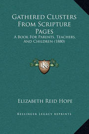 Gathered Clusters from Scripture Pages: A Book for Parents, Teachers, and Children (1880) by Elizabeth Reid Hope