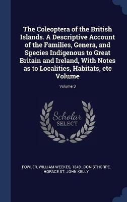The Coleoptera of the British Islands. a Descriptive Account of the Families, Genera, and Species Indigenous to Great Britain and Ireland, with Notes as to Localities, Habitats, Etc Volume; Volume 3