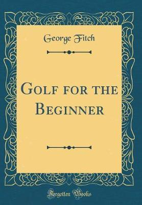 Golf for the Beginner (Classic Reprint) by George Fitch