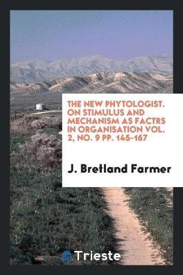 The New Phytologist. on Stimulus and Mechanism as Factrs in Organisation Vol. 2, No. 9 Pp. 145-167 by J Bretland Farmer
