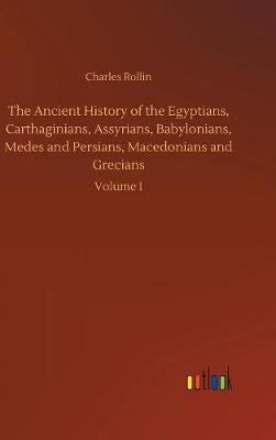 The Ancient History of the Egyptians, Carthaginians, Assyrians, Babylonians, Medes and Persians, Macedonians and Grecians by Charles Rollin