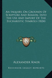 An Inquiry, on Grounds of Scripture and Reason, Into the Use and Import of the Eucharistic Symbols (1824) by Alexander Knox