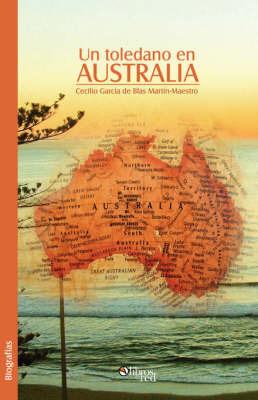 Un Toledano En Australia by Cecilio Garcia de Blas Martin-Maestro