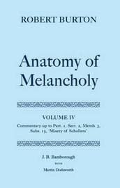 Robert Burton: The Anatomy of Melancholy: Volume IV: Commentary up to Part 1, Section 2, Member 3, Subsection 15, 'Misery of Schollers' by J.B. Bamborough