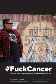#fuckcancer the True Story of How Robert the Bold Kicked Cancer's Ass by Robert Flores