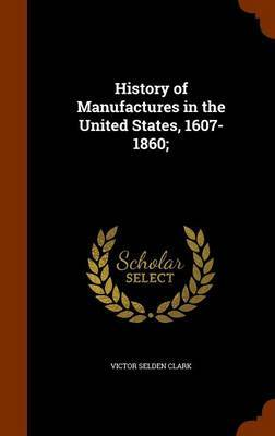History of Manufactures in the United States, 1607-1860; by Victor Selden Clark