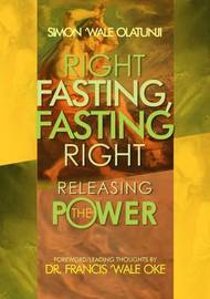 Right Fasting, Fasting Right: Releasing the Power by Simon Wale Olatunji
