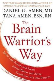 The Brain Warrior's Way: Ignite Your Energy And Focus, Attack Illness And Aging, Transform Pain Into Purpose by Daniel G. Amen