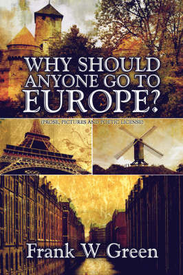 Why Should Anyone Go to Europe?: (Prose, Pictures and Poetic License) by Frank W Green image