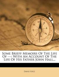 Some Brieff Memoirs of the Life of ---: With an Account of the Life of His Father John Hall... by David Hall