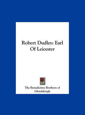 Robert Dudley: Earl of Leicester by Benedictine Brethren of Glendalough The Benedictine Brethren of Glendalough