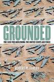 Grounded: The Case for Abolishing the United States Air Force by Robert M. Farley