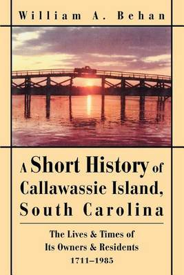 A Short History of Callawassie Island, South Carolina: The Lives & Times of Its Owners & Residents 1711-1985 by William A Behan image